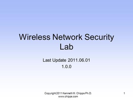 Wireless Network Security Lab Last Update 2011.06.01 1.0.0 1Copyright 2011 Kenneth M. Chipps Ph.D. www.chipps.com.