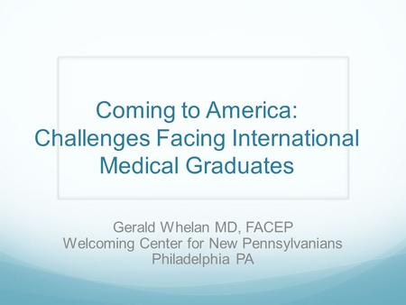 Coming to America: Challenges Facing International Medical Graduates Gerald Whelan MD, FACEP Welcoming Center for New Pennsylvanians Philadelphia PA.