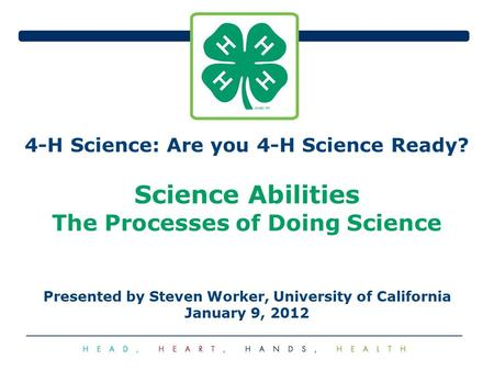 4-H Science: Are you 4-H Science Ready? Science Abilities The Processes of Doing Science Presented by Steven Worker, University of California January 9,