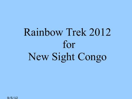 9/5/12 Rainbow Trek 2012 for New Sight Congo. 9/5/12 Introducing Rainbow Trek An annual event organized by Year 13 Students of Island School Compulsory.