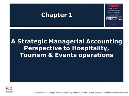 © 2012 Jones et al: Strategic Managerial Accounting: Hospitality, Tourism & Events Applications 6thedition, Goodfellow Publishers Chapter 1 A Strategic.