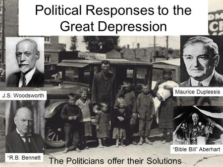 "Political Responses to the Great Depression The Politicians offer their Solutions J.S. Woodsworth ""Bible Bill"" Aberhart ""R.B. Bennett Maurice Duplessis."
