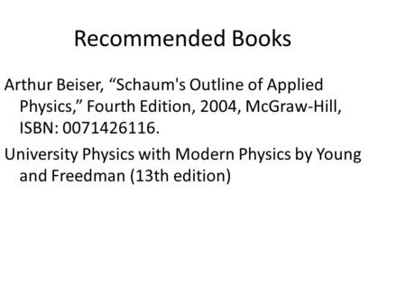 "Recommended Books Arthur Beiser, ""Schaum's Outline of Applied Physics,"" Fourth Edition, 2004, McGraw-Hill, ISBN: 0071426116. University Physics with Modern."
