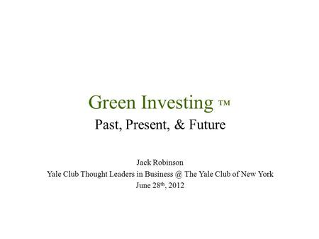 Green Investing ™ Past, Present, & Future Jack Robinson Yale Club Thought Leaders in The Yale Club of New York June 28 th, 2012.