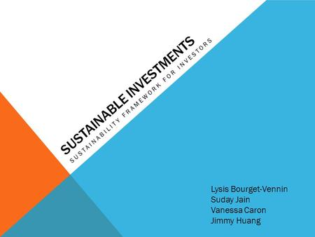 SUSTAINABLE INVESTMENTS SUSTAINABILITY FRAMEWORK FOR INVESTORS Lysis Bourget-Vennin Suday Jain Vanessa Caron Jimmy Huang.