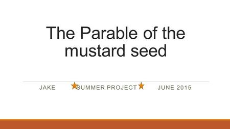The Parable of the mustard seed JAKE SUMMER PROJECT JUNE 2015.