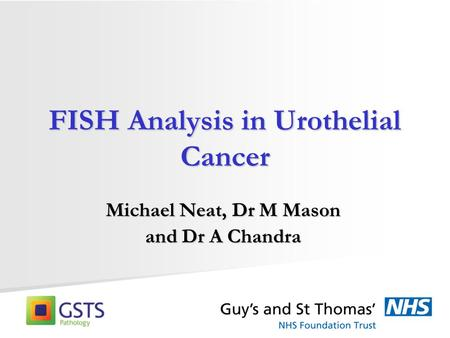 FISH Analysis in Urothelial Cancer Michael Neat, Dr M Mason and Dr A Chandra.