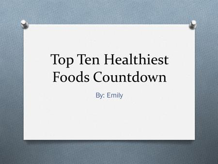 Top Ten Healthiest Foods Countdown By: Emily. 10. Oatmeal O Eating a bowl of oatmeal everyday, your blood cholesterol levels will drop because of the.