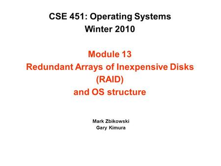 CSE 451: Operating Systems Winter 2010 Module 13 Redundant Arrays of Inexpensive Disks (RAID) and OS structure Mark Zbikowski Gary Kimura.
