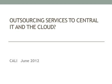 OUTSOURCING SERVICES TO CENTRAL IT AND THE CLOUD? CALI June 2012.