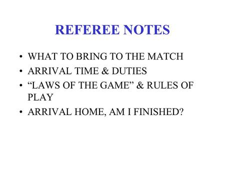 "REFEREE NOTES WHAT TO BRING TO THE MATCH ARRIVAL TIME & DUTIES ""LAWS OF THE GAME"" & RULES OF PLAY ARRIVAL HOME, AM I FINISHED?"