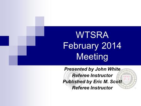 WTSRA February 2014 Meeting Presented by John White Referee Instructor Published by Eric M. Scott Referee Instructor.