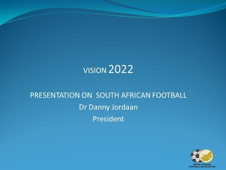VISION 2022 PRESENTATION ON SOUTH AFRICAN FOOTBALL Dr Danny Jordaan President.