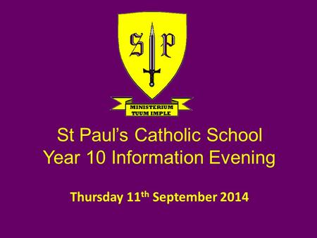 Thursday 11 th September 2014 St Paul's Catholic School Year 10 Information Evening.