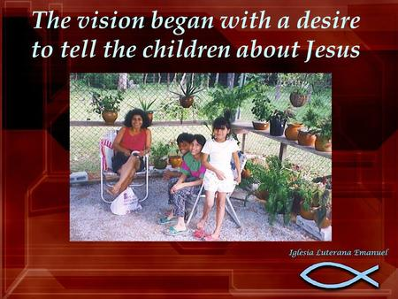 The vision began with a desire to tell the children about Jesus.