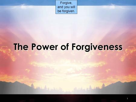 1 The Power of Forgiveness Forgive, and you will be forgiven.