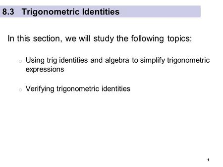 1 8.3 Trigonometric Identities In this section, we will study the following topics: o Using trig identities and algebra to simplify trigonometric expressions.