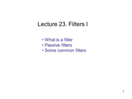 What is a filter Passive filters Some common filters Lecture 23. Filters I 1.