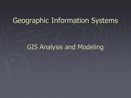Geographic Information Systems GIS Analysis and Modeling.