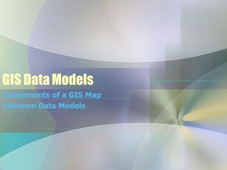 GIS Data Models Components of a GIS Map Common Data Models.