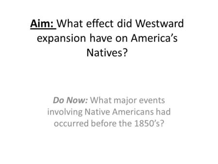 Aim: What effect did Westward expansion have on America's Natives? Do Now: What major events involving Native Americans had occurred before the 1850's?