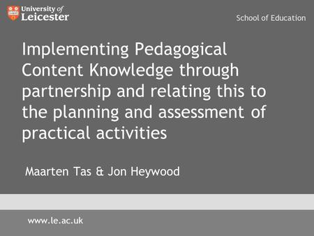 Implementing Pedagogical Content Knowledge through partnership and relating this to the planning and assessment of practical activities Maarten Tas & Jon.