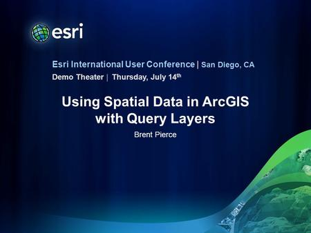 Esri International User Conference | San Diego, CA Demo Theater | Using Spatial Data in ArcGIS with Query Layers Brent Pierce Thursday, July 14 th.