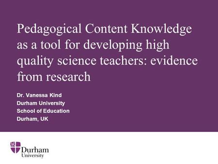 Pedagogical Content Knowledge as a tool for developing high quality science teachers: evidence from research Dr. Vanessa Kind Durham University School.