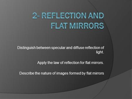 Distinguish between specular and diffuse reflection of light. Apply the law of reflection for flat mirrors. Describe the nature of images formed by flat.