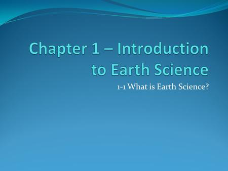 1-1 What is Earth Science?. Earth Science Is: The scientific study of the Earth and the Universe around it. Causes of natural events can be explained.