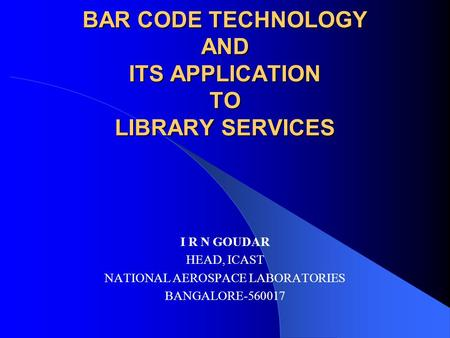 BAR CODE TECHNOLOGY AND ITS APPLICATION TO LIBRARY SERVICES I R N GOUDAR HEAD, ICAST NATIONAL AEROSPACE LABORATORIES BANGALORE-560017.