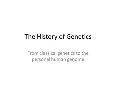 The History of Genetics From classical genetics to the personal human genome.