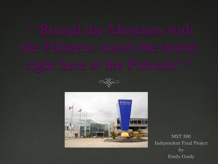 """ 'Round the Museum with the Palmers: travel the world right here at the Putnam! """