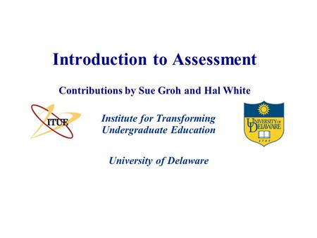 University of Delaware Introduction to Assessment Institute for Transforming Undergraduate Education Contributions by Sue Groh and Hal White.