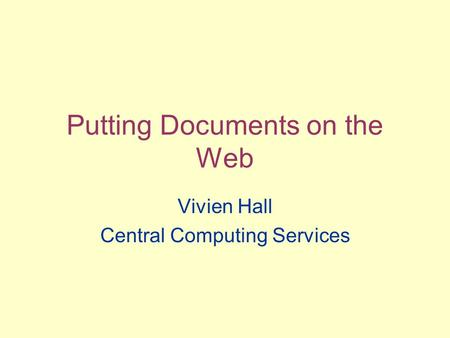 Putting Documents on the Web Vivien Hall Central Computing Services.