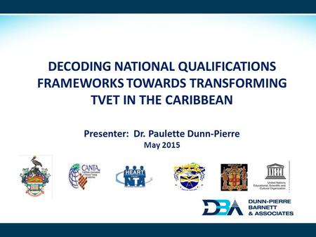 DECODING NATIONAL QUALIFICATIONS FRAMEWORKS TOWARDS TRANSFORMING TVET IN THE CARIBBEAN Presenter: Dr. Paulette Dunn-Pierre May 2015.