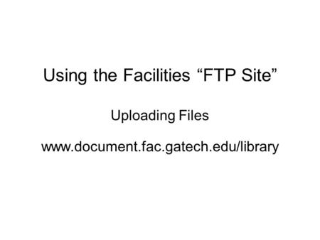 "Using the Facilities ""FTP Site"" Uploading Files www.document.fac.gatech.edu/library."