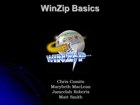 WinZip Basics Chris Comito Marybeth MacLean Jameelah Roberts Matt Smith.