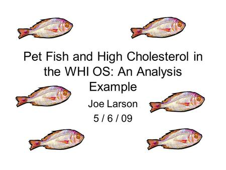 Pet Fish and High Cholesterol in the WHI OS: An Analysis Example Joe Larson 5 / 6 / 09.