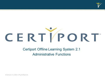 Administrative Functions Certiport Offline Learning System 2.1 Administrative Functions © Certiport, Inc. 2008. All Rights Reserved.