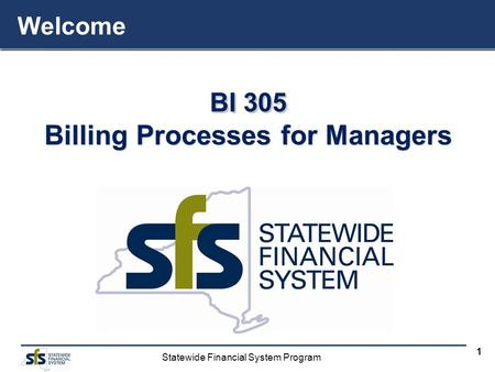 Statewide Financial System Program 1 BI 305 Billing Processes for Managers BI 305 Billing Processes for Managers Welcome.