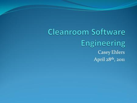 Casey Ehlers April 28 th, 2011. Outline of Presentation 1. Background and History of Cleanroom 2. Who Uses Cleanroom Software Development? 3. Basics of.