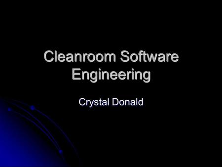 Cleanroom Software Engineering Crystal Donald. Origins Developed by Dr. Harlan Mills in 1987 Developed by Dr. Harlan Mills in 1987 Name derived from hardware.