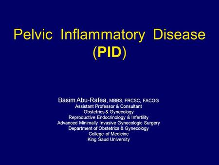 Pelvic Inflammatory Disease (PID) Basim Abu-Rafea, MBBS, FRCSC, FACOG Assistant Professor & Consultant Obstetrics & Gynecology Reproductive Endocrinology.