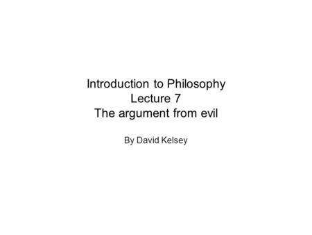 Introduction to Philosophy Lecture 7 The argument from evil By David Kelsey.