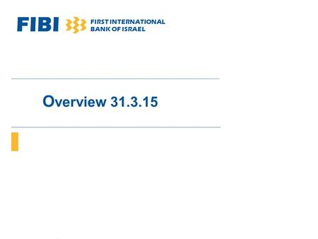 FIBI FIRST INTERNATIONAL BANK OF ISRAEL O verview 31.3.15.
