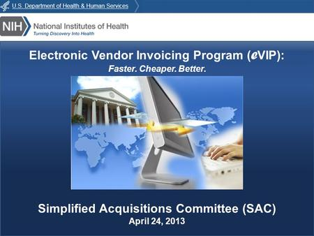 E VIP : Faster. Cheaper. Better. Electronic Vendor Invoicing Program ( e VIP): Faster. Cheaper. Better. Simplified Acquisitions Committee (SAC) April 24,