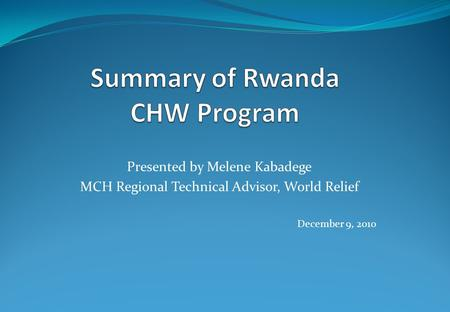 Presented by Melene Kabadege MCH Regional Technical Advisor, World Relief December 9, 2010.