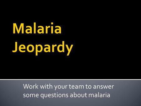 Work with your team to answer some questions about malaria.