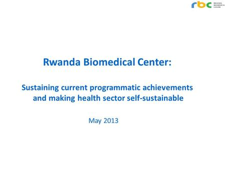 Rwanda Biomedical Center: Sustaining current programmatic achievements and making health sector self-sustainable May 2013.